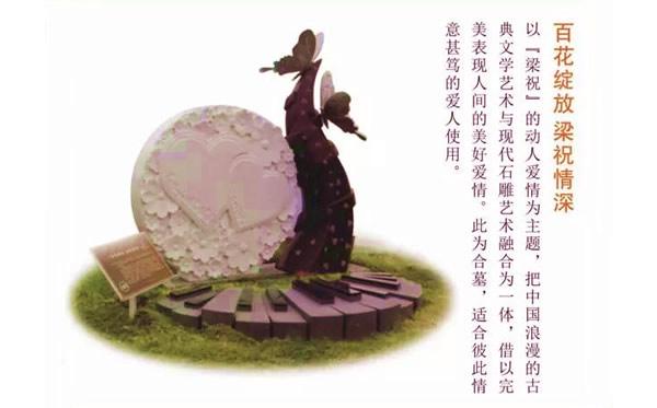 百花绽放梁祝情深:以『梁祝』的动人爱情为主题,把中国浪设的古典文学艺术与现代石雕艺术融合为一体,借以完美表现人间的美好爱情。此为合墓,适合彼此情意甚笃的爱人使用。